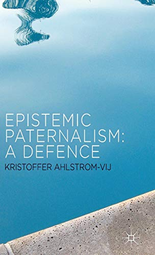 Epistemic Paternalism: A Defence: Ahlstrom-Vij, Dr Kristoffer