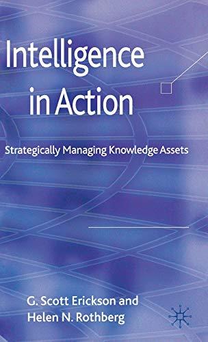 Intelligence in Action: Strategically Managing Knowledge Assets: Erickson, Professor G.Scott; ...