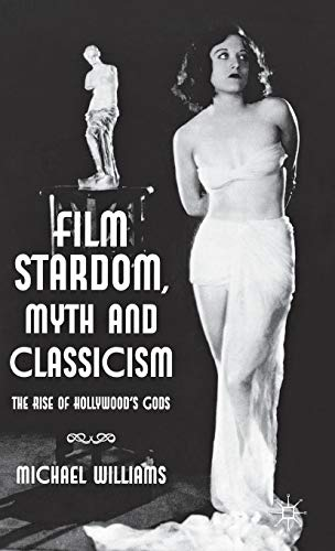 Film Stardom, Myth and Classicism: The Rise of Hollywood's Gods: Michael Williams