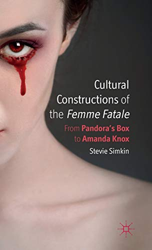 Cultural Constructions of the Femme Fatale: From Pandora's Box to Amanda Knox: Simkin, Dr ...