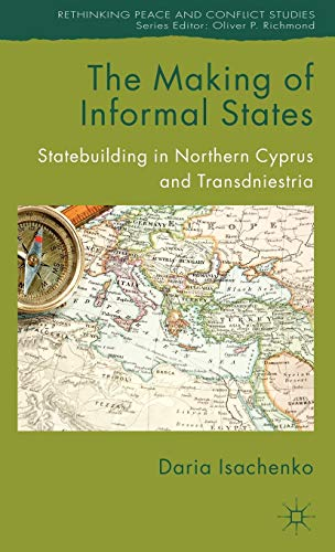 9780230360594: The Making of Informal States: Statebuilding in Northern Cyprus and Transdniestria (Rethinking Peace and Conflict Studies)