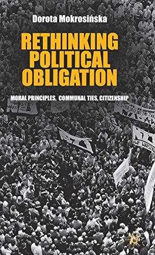 Rethinking Political Obligation Moral Principles, Communal Ties, Citizenship: Dorota Mokrosinska