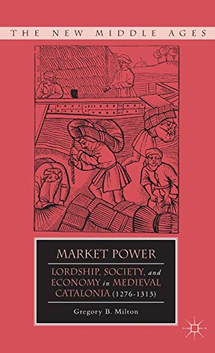 Market Power: Lordship, Society, and Economy in Medieval Catalonia (1276-1313) (The New Middle Ages...
