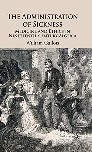 9780230500433: The Administration of Sickness: Medicine and Ethics in Nineteenth-Century Algeria