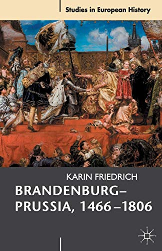 9780230535657: Brandenburg-Prussia, 1466-1806: The Rise of a Composite State (Studies in European History)