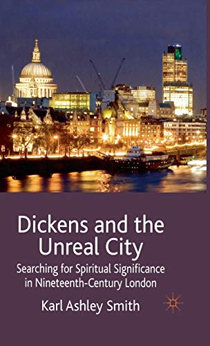 Dickens and the Unreal City: Searching for Spiritual Significance in Nineteenth-Century London: ...