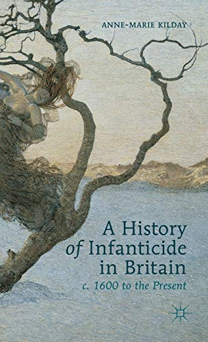 A History of Infanticide in Britain, c. 1600 to the Present: A. KILDAY