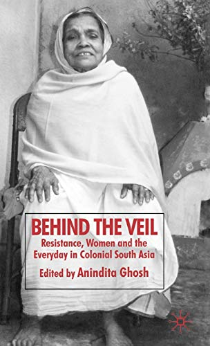 9780230553446: Behind the Veil: Resistance, Women and the Everyday in Colonial South Asia