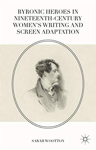 Byronic Heroes in Nineteenth-Century Women?s Writing and Screen Adaptation: Sarah Wootton