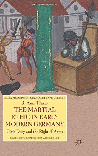 9780230576568: The Martial Ethic in Early Modern Germany: Civic Duty and the Right of Arms (Early Modern History: Society and Culture)