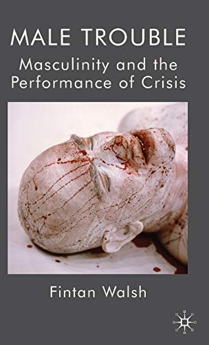 Male Trouble: Masculinity and The Performance of Crisis: Fintan Walsh