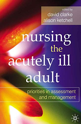 9780230584709: Nursing the Acutely Ill Adult: Priorities in Assessment and Management. Edited by David Clarke, Alison Ketchell