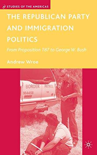 9780230600539: The Republican Party and Immigration Politics: From Proposition 187 to George W. Bush (Studies of the Americas)