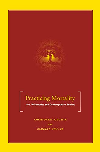 Practicing Mortality: Art, Philosophy, and Contemplative Seeing: Dustin, Christopher A., Ziegler, ...