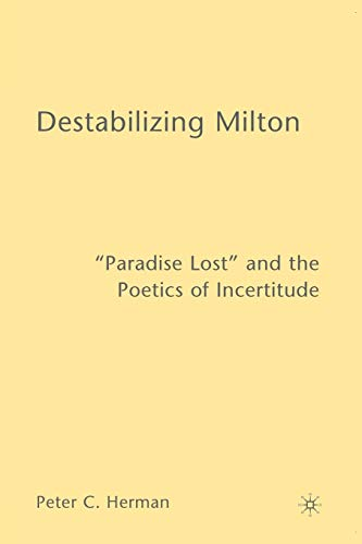 "Destabilizing Milton: ""Paradise Lost"" and the Poetics of Incertitude (0230602428) by Herman, Peter C."