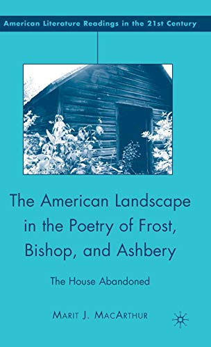 9780230603226: The American Landscape in the Poetry of Frost, Bishop, and Ashbery: The House Abandoned (American Literature Readings in the 21st Century)