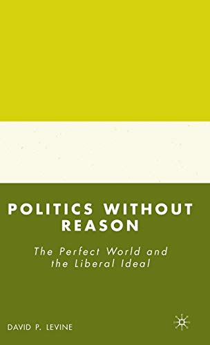 9780230603776: Politics without Reason: The Perfect World and the Liberal Ideal