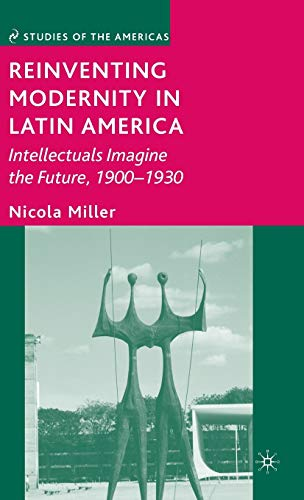 9780230603875: Reinventing Modernity in Latin America: Intellectuals Imagine the Future, 1900-1930 (Studies of the Americas)