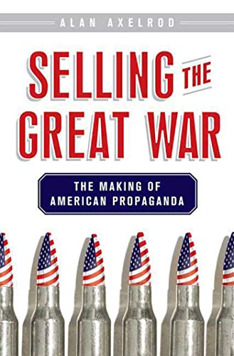 Selling the Great War: The Making of American Propaganda (0230605036) by Alan Axelrod