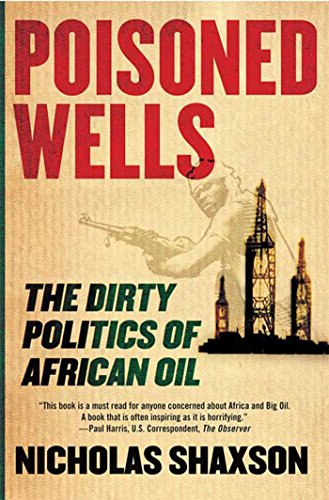 Poisoned Wells: The Dirty Politics of African Oil: Shaxson, Nicholas