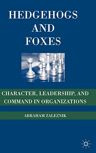 Hedgehogs and Foxes: Character, Leadership, and Command in Organizations: Zaleznik, Abraham