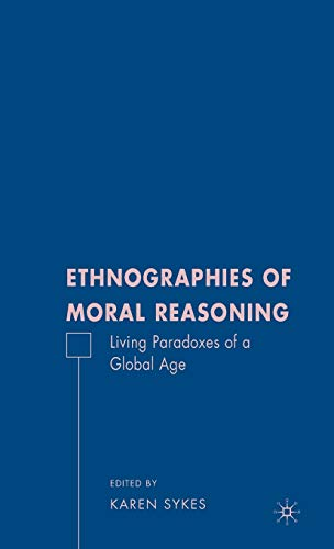 Ethnographies of Moral Reasoning: Living Paradoxes of a Global Age