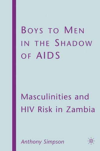 Boys to Men in the Shadow of AIDS: Masculinities and HIV Risk in Zambia: Anthony Simpson