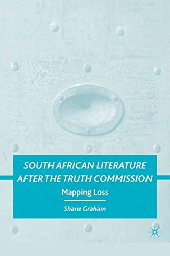 South African Literature after the Truth Commission: Mapping Loss: Shane Graham