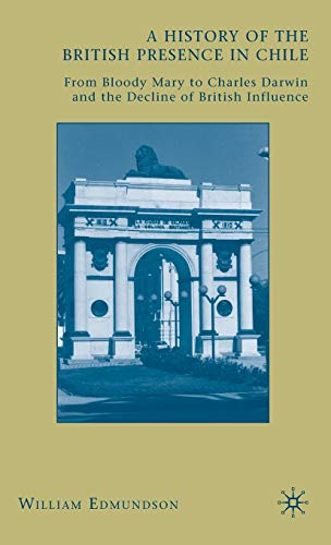 9780230618497: A History of the British Presence in Chile: From Bloody Mary to Charles Darwin and the Decline of British Influence