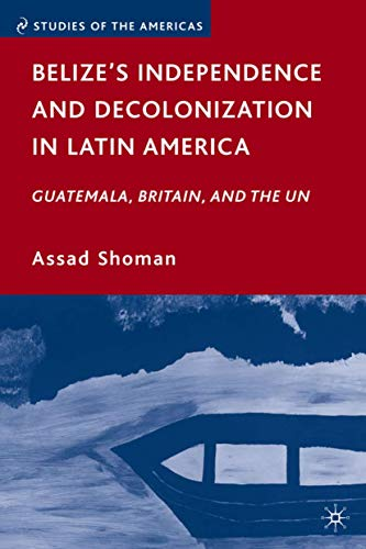 9780230620667: Belize's Independence and Decolonization in Latin America: Guatemala, Britain, and the UN (Studies of the Americas)