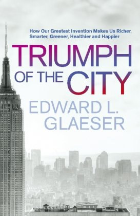 9780230709393: The Triumph of the City: How Our Greatest Invention Makes Us Richer, Smarter, Greener, Healthier and Happier