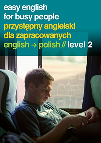 Easy English for Busy People - Przystepny Angielski Dla Zapracowanych: English - Polish Level 2: ...