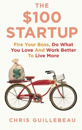 The $100 Startup: Fire Your Boss, Do What You Love and Work Better to Live More: Chris Guillebeau