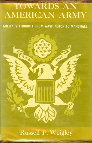 Towards An American Army: Military Thought from Washington to Marshall: Weigley, Russell F.