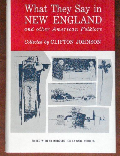 What They Say in New England and Other American Folklore: Clifton Johnson; Editor-Carl Withers