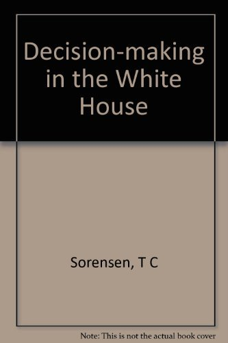 Decision Making in the White House: The: Theodore C. Sorensen;
