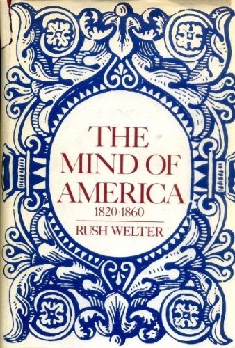 The Mind Of America 1820-1860: Welter , Rush
