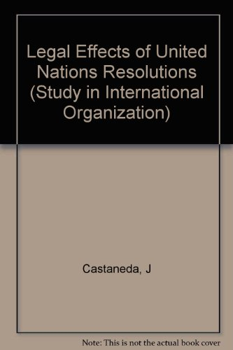 Legal Effects of United Nations Resolutions (Study in International Organization): Castaneda, Jorge