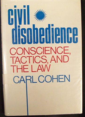 Civil Disobedience: Conscience, Tactics and the Law: Cohen, Carl