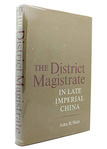 The District Magistrate in Late Imperial China: Watt, John R.