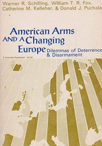 American Arms and a Changing Europe: Dilemmas of Deterrence and Disarmament: Schilling, Warner R.; ...