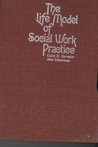 The Life Model of Social Work Practice: Germain, Carel B.; Gitterman, Alex