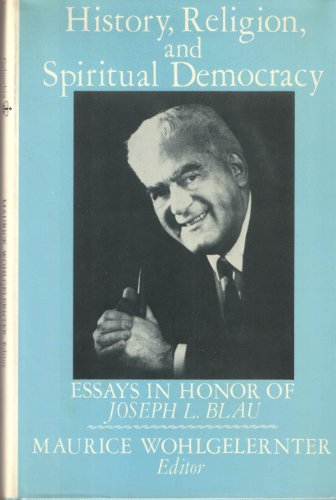 History, Religion, and Spiritual Democracy. Essays in Honor of Joseph L. Blau: Wohlgelernter, ...