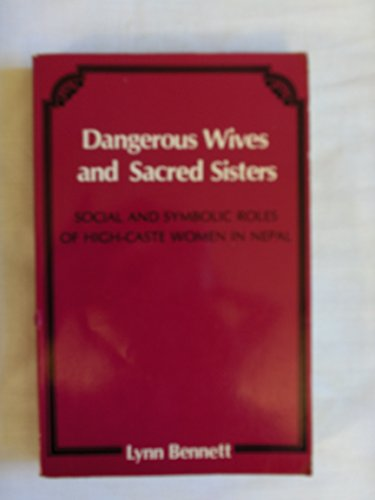 9780231046657: Dangerous Wives and Sacred Sisters: Social and Symbolic Roles of High Caste Women in Nepal