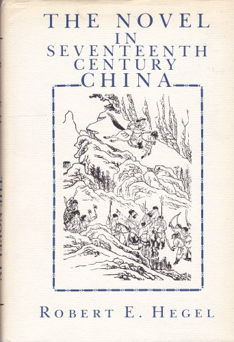 The Novel in Seventeenth Century China.: Robert E. Hegel.