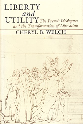 Liberty and Utility: The French Ideologues and the Transformation of Liberalism: Welch, Cheryl B.