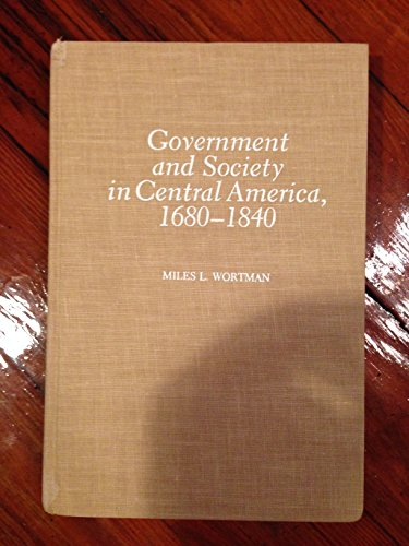 Government and Society in Central America : 1680-1840: Wortman, Miles L.