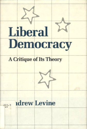 Liberal Democracy: A Critique of Its Theory: Levine, Andrew