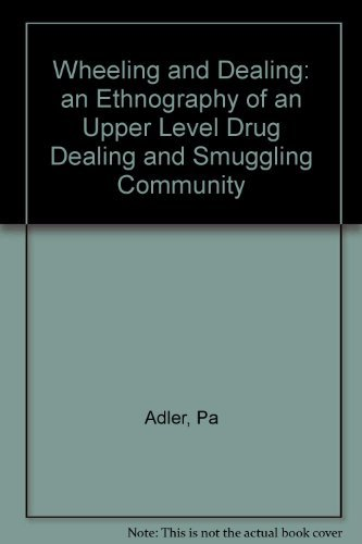 Wheeling and Dealing : An Ethnography of an Upper-Level Drug Dealing and Smuggling Community: ...