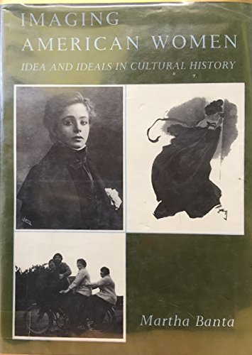 Imaging American Women: Ideas and Ideals in Cultural History: M Banta